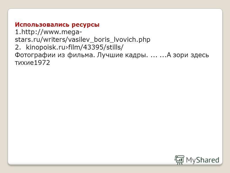Использовались ресурсы 1.http://www.mega- stars.ru/writers/vasilev_boris_lvovich.php 2. kinopoisk.rufilm/43395/stills/ Фотографии из фильма. Лучшие кадры.......А зори здесь тихие 1972
