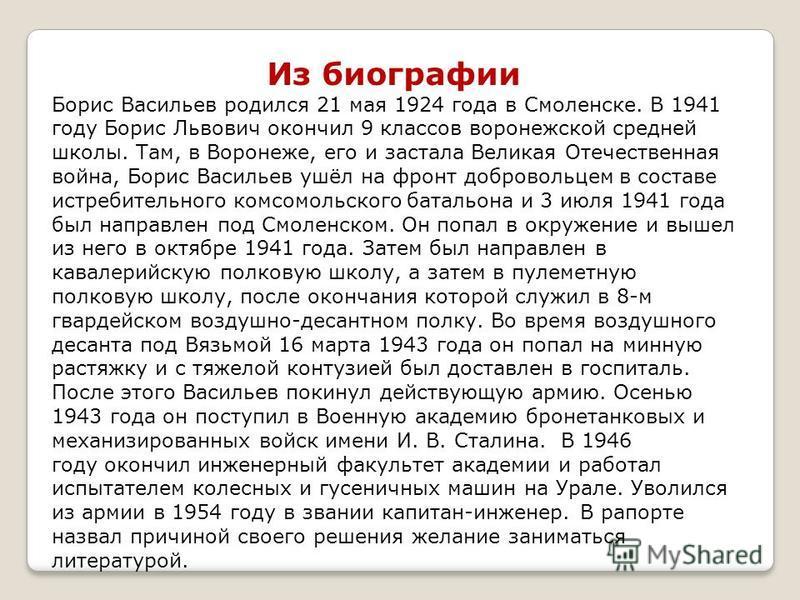 Из биографии Борис Васильев родился 21 мая 1924 года в Смоленске. В 1941 году Борис Львович окончил 9 классов воронежской средней школы. Там, в Воронеже, его и застала Великая Отечественная война, Борис Васильев ушёл на фронт добровольцем в составе и