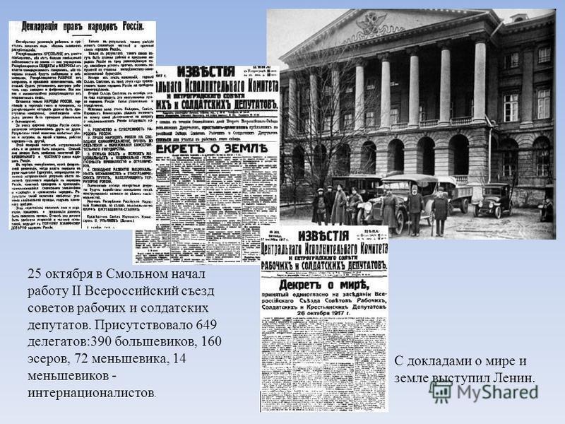 25 октября в Смольном начал работу II Всероссийский съезд советов рабочих и солдатских депутатов. Присутствовало 649 делегатов:390 большевиков, 160 эсеров, 72 меньшевика, 14 меньшевиков - интернационалистов. С докладами о мире и земле выступил Ленин.
