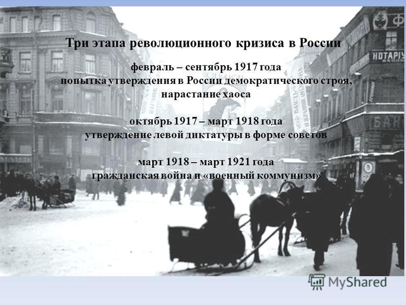 Три этапа революционного кризиса в России февраль – сентябрь 1917 года попытка утверждения в России демократического строя, нарастание хаоса октябрь 1917 – март 1918 года утверждение левой диктатуры в форме советов март 1918 – март 1921 года гражданс