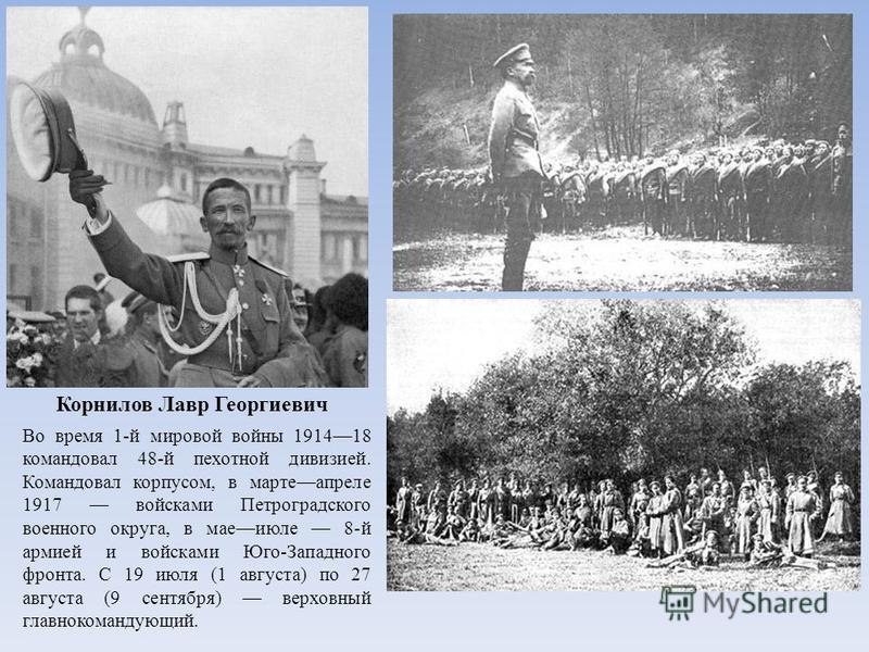 Корнилов Лавр Георгиевич Во время 1-й мировой войны 191418 командовал 48-й пехотной дивизией. Командовал корпусом, в марте апреле 1917 войсками Петроградского военного округа, в мае июле 8-й армией и войсками Юго-Западного фронта. С 19 июля (1 август