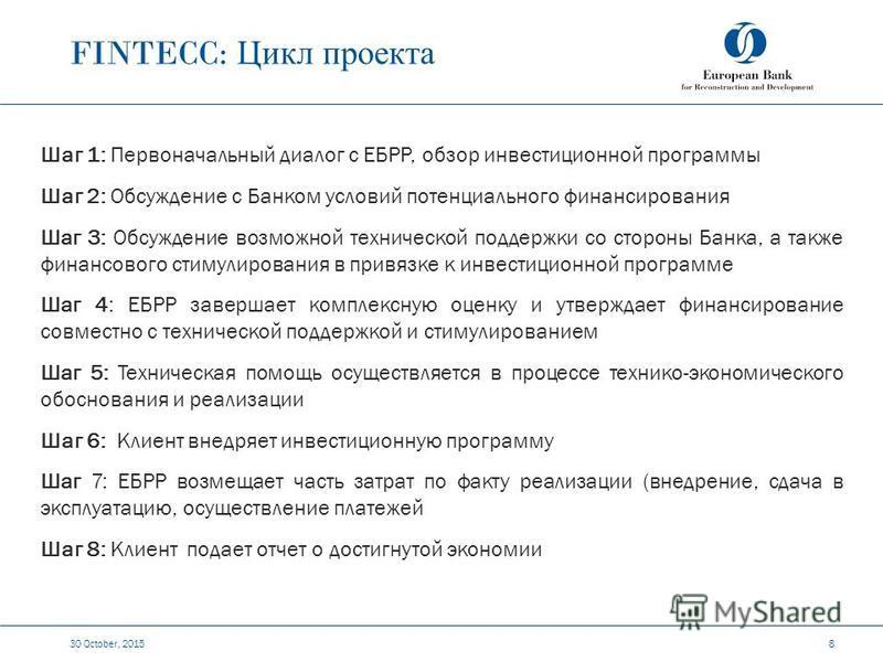 FINTECC: Цикл проекта 30 October, 2015 8 Шаг 1: Первоначальный диалог с ЕБРР, обзор инвестиционной программы Шаг 2: Обсуждение с Банком условий потенциального финансирования Шаг 3: Обсуждение возможной технической поддержки со стороны Банка, а также