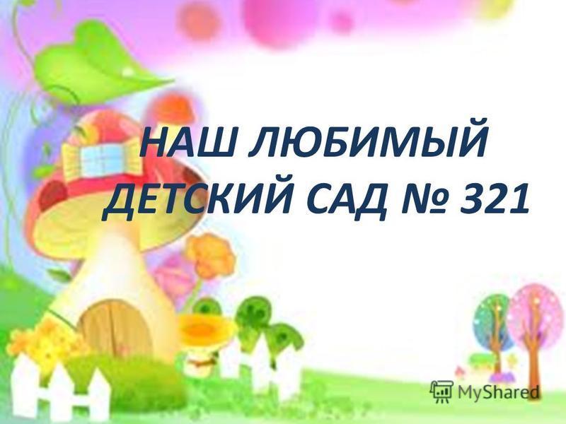 НАШ ЛЮБИМЫЙ ДЕТСКИЙ САД 321