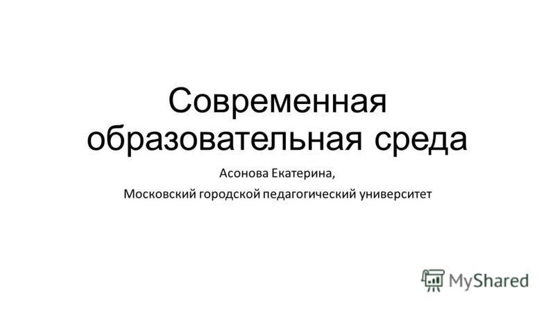 Современная образовательная среда Асонова Екатерина, Московский городской педагогический университет