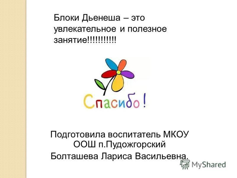 Блоки Дьенеша – это увлекательное и полезное занятие!!!!!!!!!!! Подготовила воспитатель МКОУ ООШ п.Пудожгорский Болташева Лариса Васильевна.