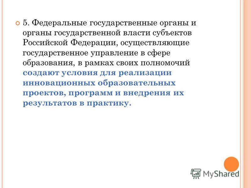 5. Федеральные государственные органы и органы государственной власти субъектов Российской Федерации, осуществляющие государственное управление в сфере образования, в рамках своих полномочий создают условия для реализации инновационных образовательны