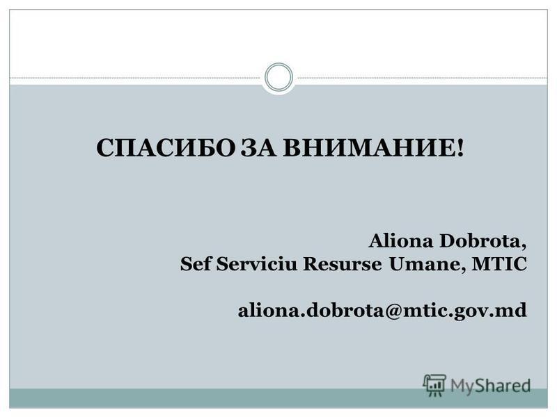 СПАСИБО ЗА ВНИМАНИЕ! Aliona Dobrota, Sef Serviciu Resurse Umane, MTIC aliona.dobrota@mtic.gov.md