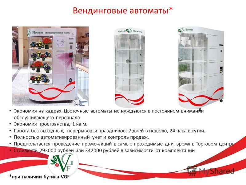Вендинговые автоматы* Экономия на кадрах. Цветочные автоматы не нуждаются в постоянном внимании обслуживающего персонала. Экономия пространства, 1 кв.м. Работа без выходных, перерывов и праздников: 7 дней в неделю, 24 часа в сутки. Полностью автомати