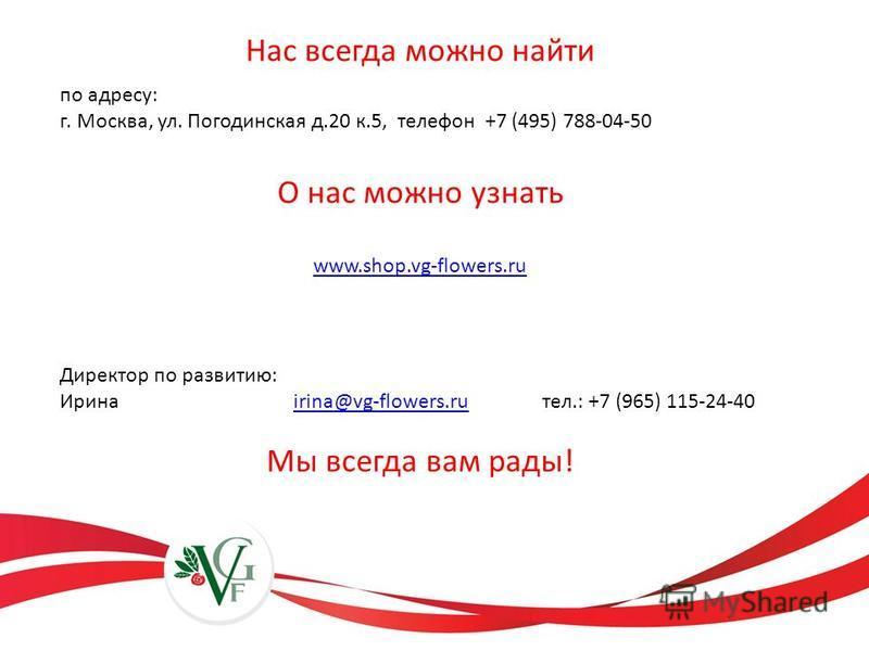 Нас всегда можно найти по адресу: г. Москва, ул. Погодинская д.20 к.5, телефон +7 (495) 788-04-50 О нас можно узнать www.shop.vg-flowers.ru Директор по развитию: Ирина irina@vg-flowers.ru тел.: +7 (965) 115-24-40irina@vg-flowers.ru Мы всегда вам рады