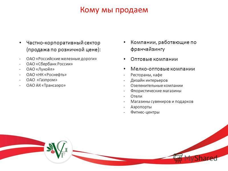 Кому мы продаем Частно-корпоративный сектор (продажа по розничной цене): -ОАО «Российские железные дороги» -ОАО «Сбербанк России» -ОАО «Лукойл» -ОАО «НК «Роснефть» -ОАО «Газпром» -ОАО АК «Трансаэро» Компании, работающие по франчайзингу Оптовые компан