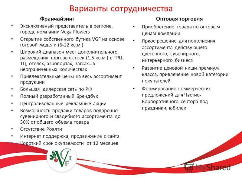 Эксклюзивный представитель в регионе, городе компании Vega Flowers Открытие собственного бутика VGF на основе готовой модели (6-12 кв.м.) Широкий диапазон мест дополнительного размещения торговых стоек (1,5 кв.м.) в ТРЦ, ТЦ, отелях, аэропортах, загса