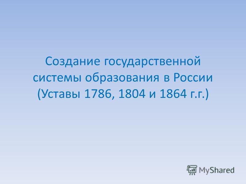 Создание государственной системы образования в России (Уставы 1786, 1804 и 1864 г.г.)