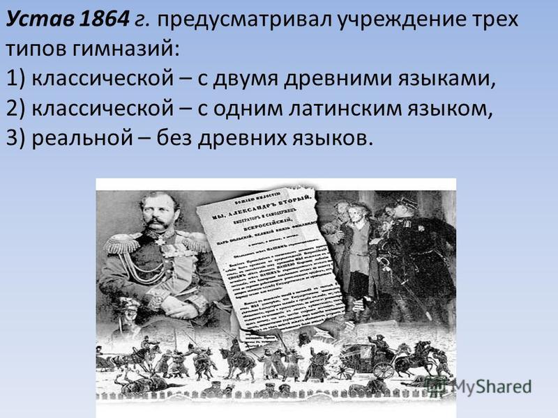 Устав 1864 г. предусматривал учреждение трех типов гимназий: 1) классической – с двумя древними языками, 2) классической – с одним латинским языком, 3) реальной – без древних языков.