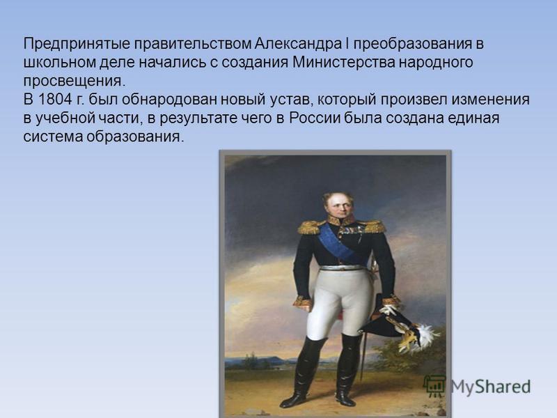 Предпринятые правительством Александра I преобразования в школьном деле начались с создания Министерства народного просвещения. В 1804 г. был обнародован новый устав, который произвел изменения в учебной части, в результате чего в России была создана