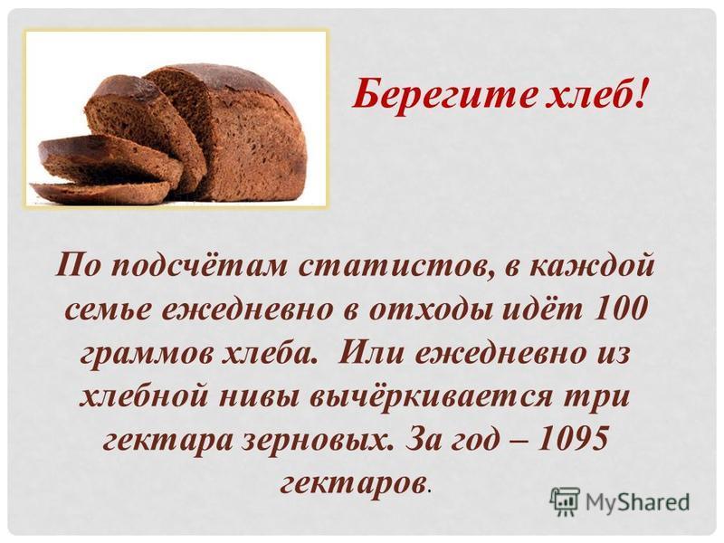 По подсчётам статистов, в каждой семье ежедневно в отходы идёт 100 граммов хлеба. Или ежедневно из хлебной нивы вычёркивается три гектара зерновых. За год – 1095 гектаров. Берегите хлеб!