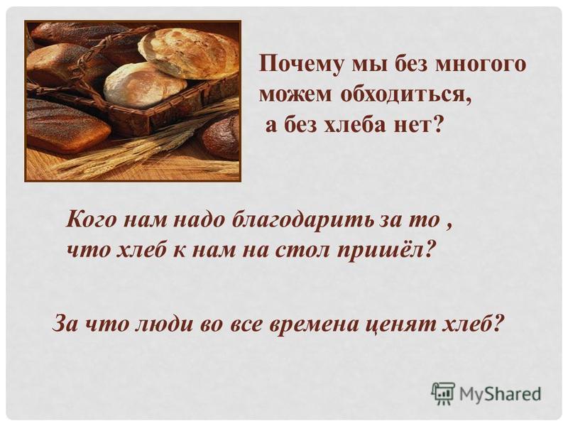 Почему мы без многого можем обходиться, а без хлеба нет? Кого нам надо благодарить за то, что хлеб к нам на стол пришёл? За что люди во все времена ценят хлеб?