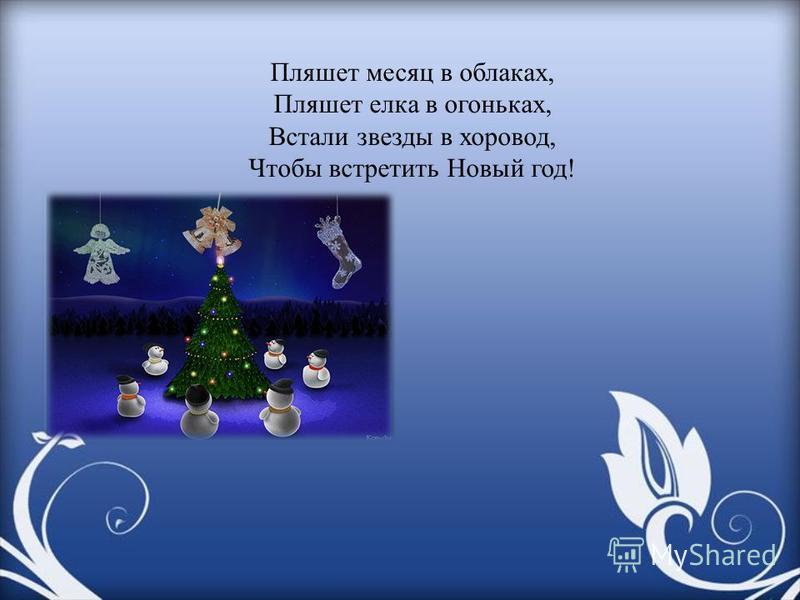 Пляшет месяц в облаках, Пляшет елка в огоньках, Встали звезды в хоровод, Чтобы встретить Новый год!