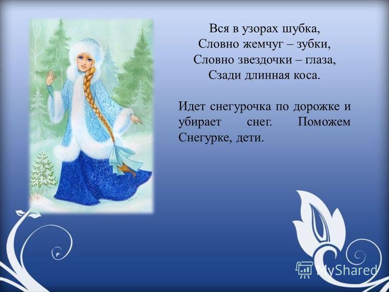 Вся в узорах шубка, Словно жемчуг – зубки, Словно звездочки – глаза, Сзади длинная коса. Идет снегурочка по дорожке и убирает снег. Поможем Снегурке, дети.