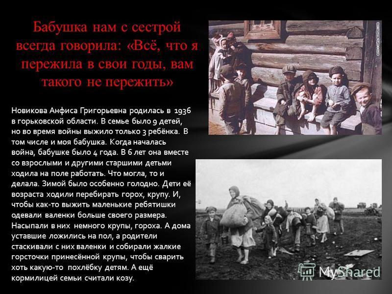 Бабушка нам с сестрой всегда говорила: «Всё, что я пережила в свои годы, вам такого не пережить» Новикова Анфиса Григорьевна родилась в 1936 в горьковской области. В семье было 9 детей, но во время войны выжило только 3 ребёнка. В том числе и моя баб