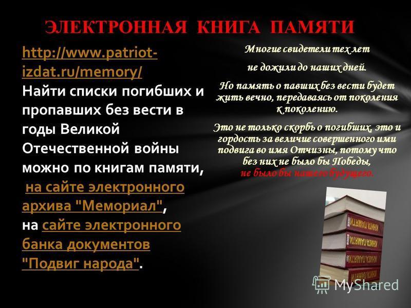 ЭЛЕКТРОННАЯ КНИГА ПАМЯТИ http://www.patriot- izdat.ru/memory/ Найти списки погибших и пропавших без вести в годы Великой Отечественной войны можно по книгам памяти, на сайте электронного архива