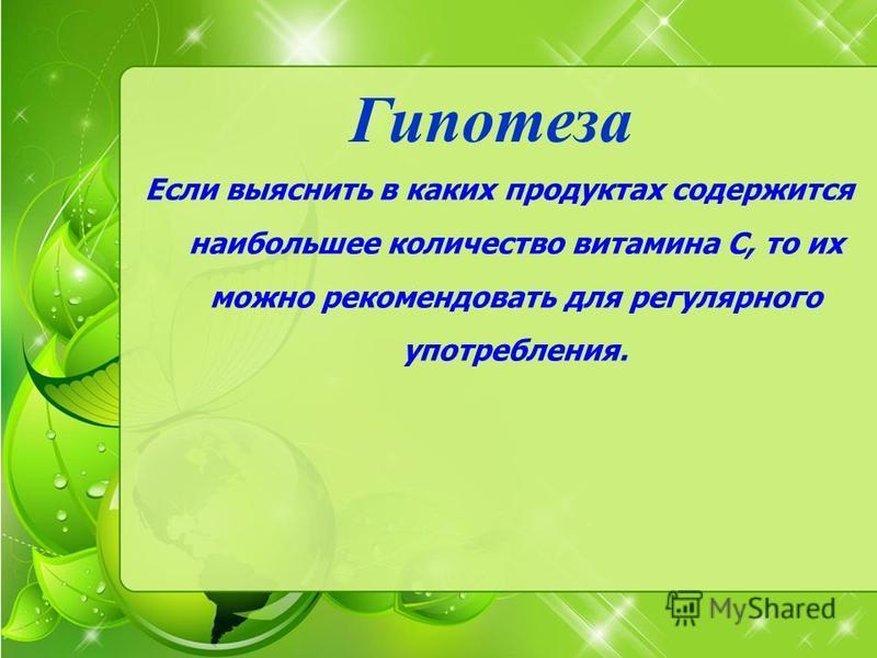 Гипотеза Если выяснить в каких продуктах содержится наибольшее количество витамина С, то их можно рекомендовать для регулярного употребления.
