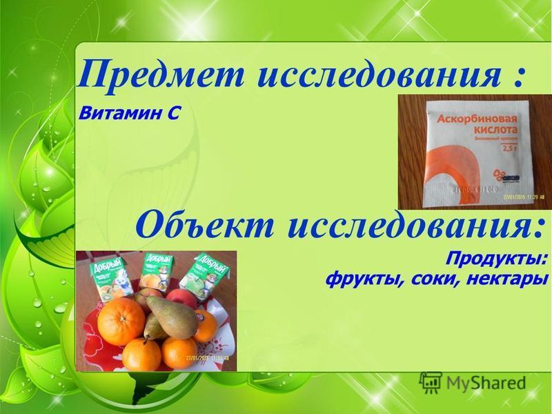Предмет исследования : Витамин С Объект исследования: Продукты: фрукты, соки, нектары