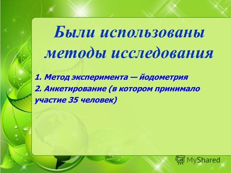 Были использованы методы исследования 1. Метод эксперимента йодометрия 2. Анкетирование (в котором принимало участие 35 человек)