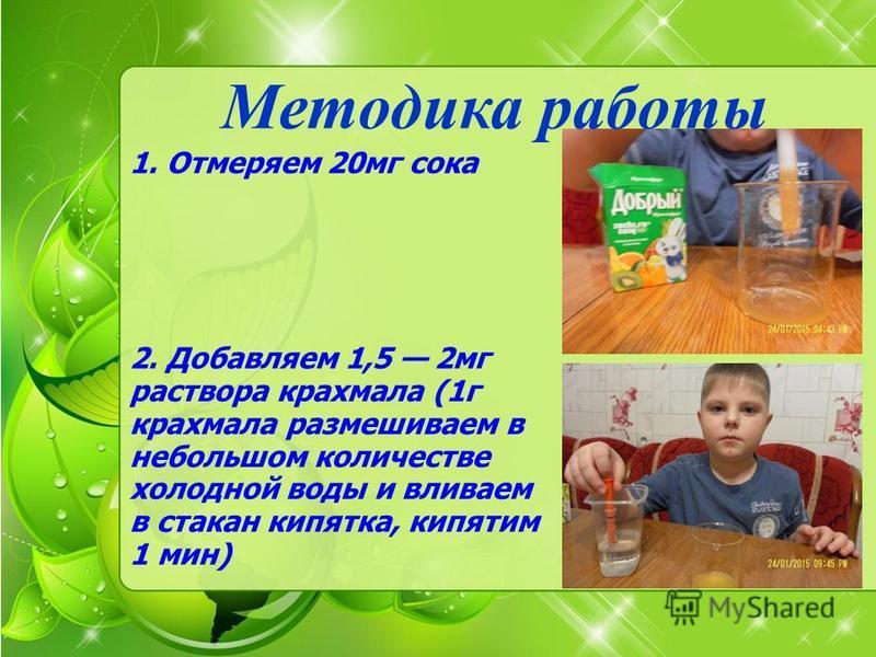 1. Отмеряем 20 мг сока 2. Добавляем 1,5 2 мг раствора крахмала (1 г крахмала размешиваем в небольшом количестве холодной воды и вливаем в стакан кипятка, кипятим 1 мин) Методика работы