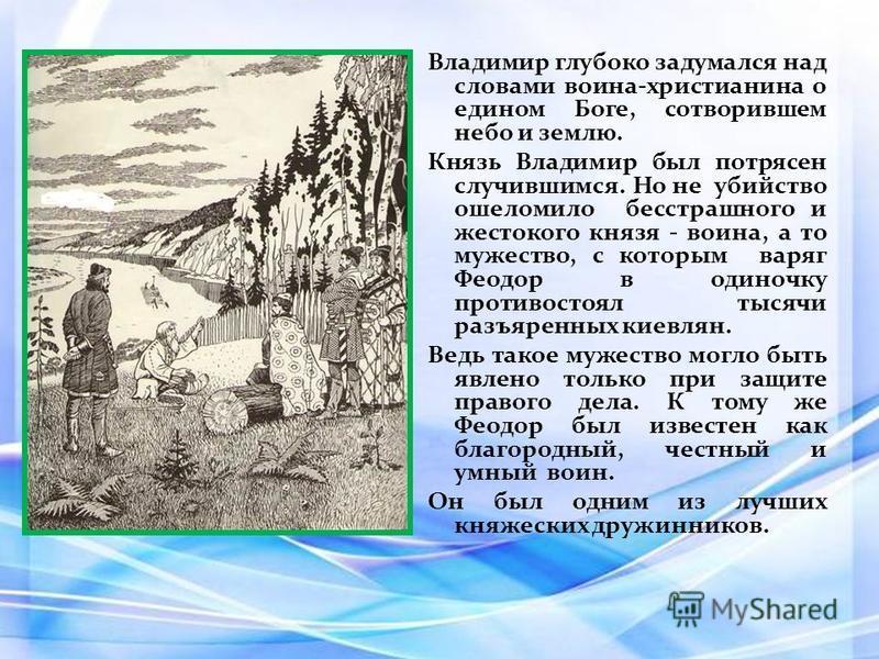 Владимир глубоко задумался над словами воина-христианина о едином Боге, сотворившем небо и землю. Князь Владимир был потрясен случившимся. Но не убийство ошеломило бесстрашного и жестокого князя - воина, а то мужество, с которым варяг Феодор в одиноч