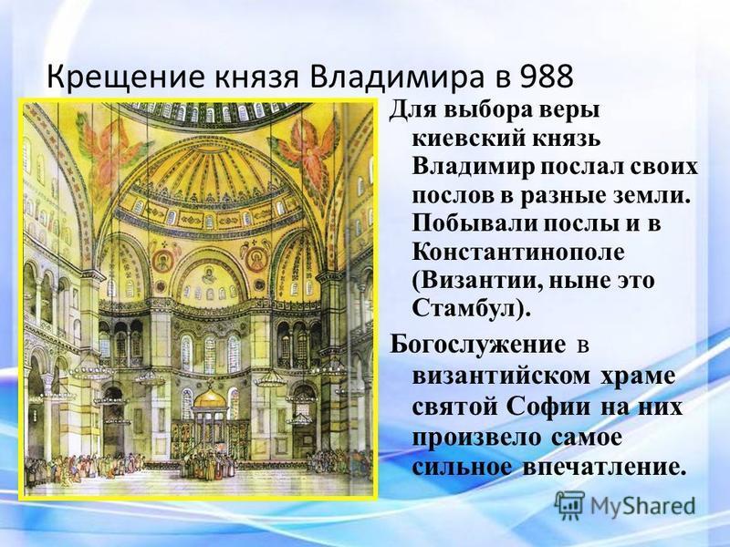 Крещение князя Владимира в 988 Для выбора веры киевский князь Владимир послал своих послов в разные земли. Побывали послы и в Константинополе (Византии, ныне это Стамбул). Богослужение в византийском храме святой Софии на них произвело самое сильное