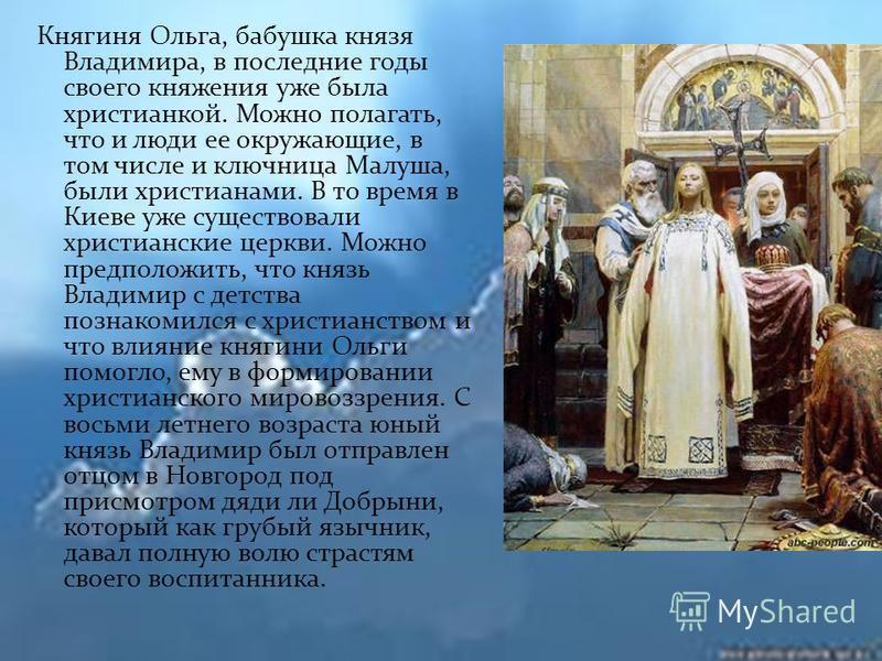 Княгиня Ольга, бабушка князя Владимира, в последние годы своего княжения уже была христианкой. Можно полагать, что и люди ее окружающие, в том числе и ключница Малуша, были христианами. В то время в Киеве уже существовали христианские церкви. Можно п