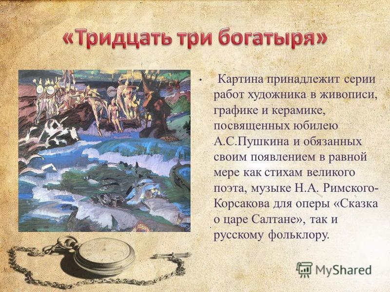 Картина принадлежит серии работ художника в живописи, графике и керамике, посвященных юбилею А.С.Пушкина и обязанных своим появлением в равной мере как стихам великого поэта, музыке Н.А. Римского- Корсакова для оперы «Сказка о царе Салтане», так и ру
