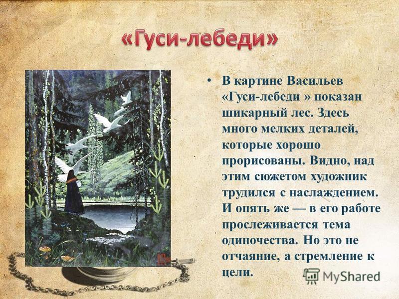 В картине Васильев «Гуси-лебеди » показан шикарный лес. Здесь много мелких деталей, которые хорошо прорисованы. Видно, над этим сюжетом художник трудился с наслаждением. И опять же в его работе прослеживается тема одиночества. Но это не отчаяние, а с