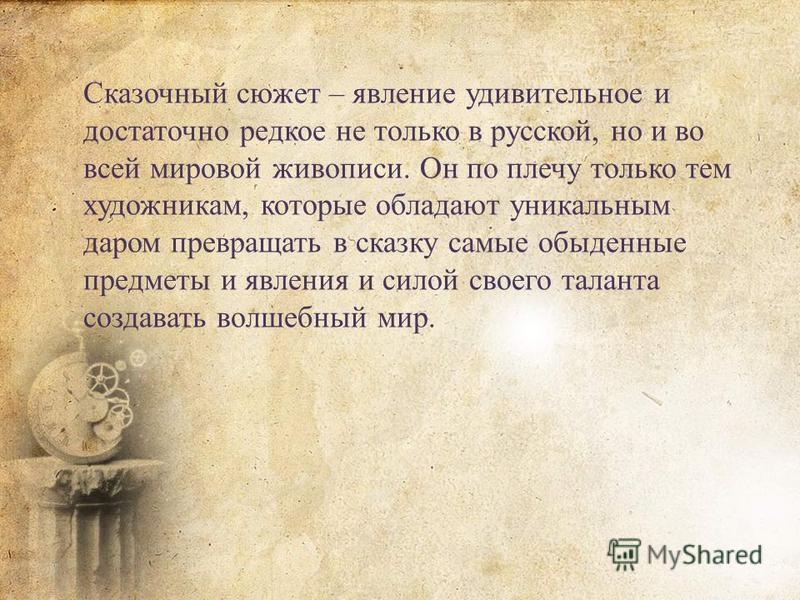 Сказочный сюжет – явление удивительное и достаточно редкое не только в русской, но и во всей мировой живописи. Он по плечу только тем художникам, которые обладают уникальным даром превращать в сказку самые обыденные предметы и явления и силой своего
