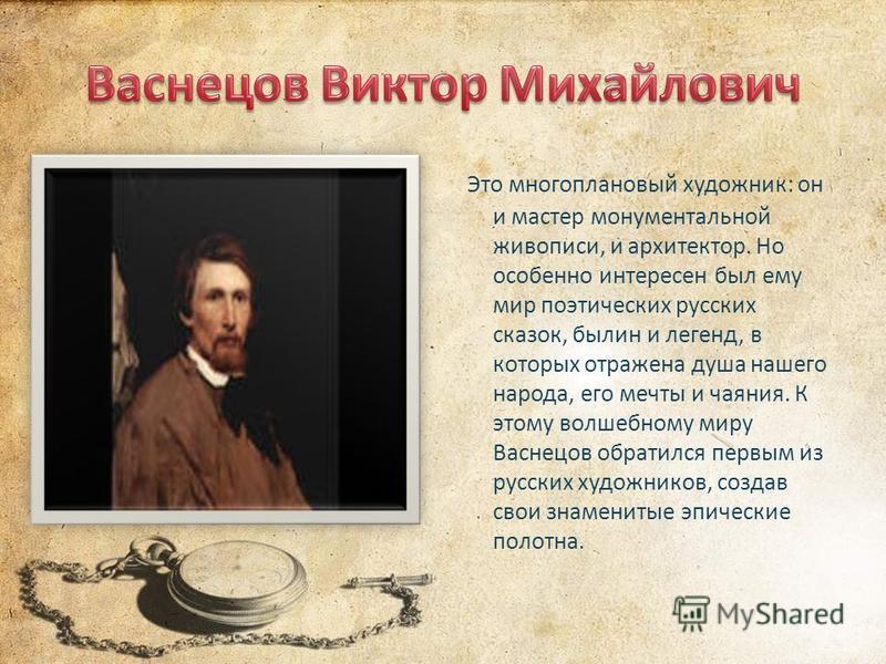 Это многоплановый художник: он и мастер монументальной живописи, и архитектор. Но особенно интересен был ему мир поэтических русских сказок, былин и легенд, в которых отражена душа нашего народа, его мечты и чаяния. К этому волшебному миру Васнецов о
