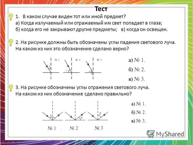 Тест 1. В каком случае виден тот или иной предмет? а) Когда излучаемый или отражаемый им свет попадает в глаза; б) когда его не закрывают другие предметы; в) когда он освещен. 2. На рисунке должны быть обозначены углы падения светового луча. На каком
