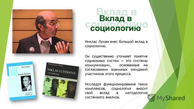 Никлас Луман внес большой вклад в социологию. Он существенно уточняет понятие социальных систем это системы коммуникации, основанные на согласовании взаимных ожиданий участников этого процесса. Исследуя функционирование таких комплексов, социология в