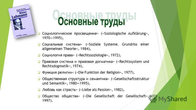 Социологическое просвещение» («Soziologische Aufklärung», 19701995), Социальные системы» («Soziale Systeme. Grundriss einer allgemeinen Theorie», 1984), Социология права» («Rechtssoziologie», 1972), Правовая система и правовая догматика» («Rechtssyst