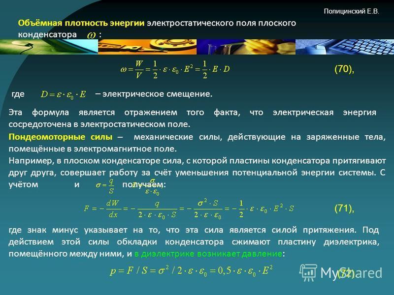 Полицинский Е.В. Энергия электростатического поля В общем случае электрическую энергию любой системы заряженных неподвижных тел – проводников и непроводников – можно найти по формуле: (68), где σ и ρ – поверхностная и объёмная плотности зарядов; φ –