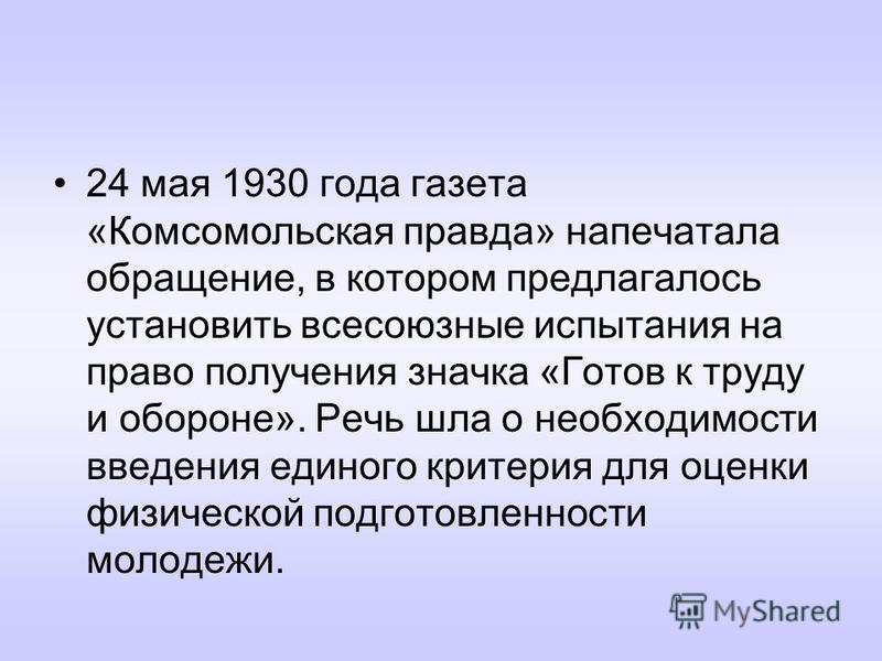 24 мая 1930 года газета «Комсомольская правда» напечатала обращение, в котором предлагалось установить всесоюзные испытания на право получения значка «Готов к труду и обороне». Речь шла о необходимости введения единого критерия для оценки физической