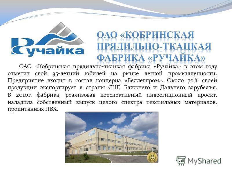 ОАО «Кобринская прядильно-ткацкая фабрика «Ручайка» в этом году отметит свой 35-летний юбилей на рынке легкой промышленности. Предприятие входит в состав концерна «Беллегпром». Около 70% своей продукции экспортирует в страны СНГ, Ближнего и Дальнего
