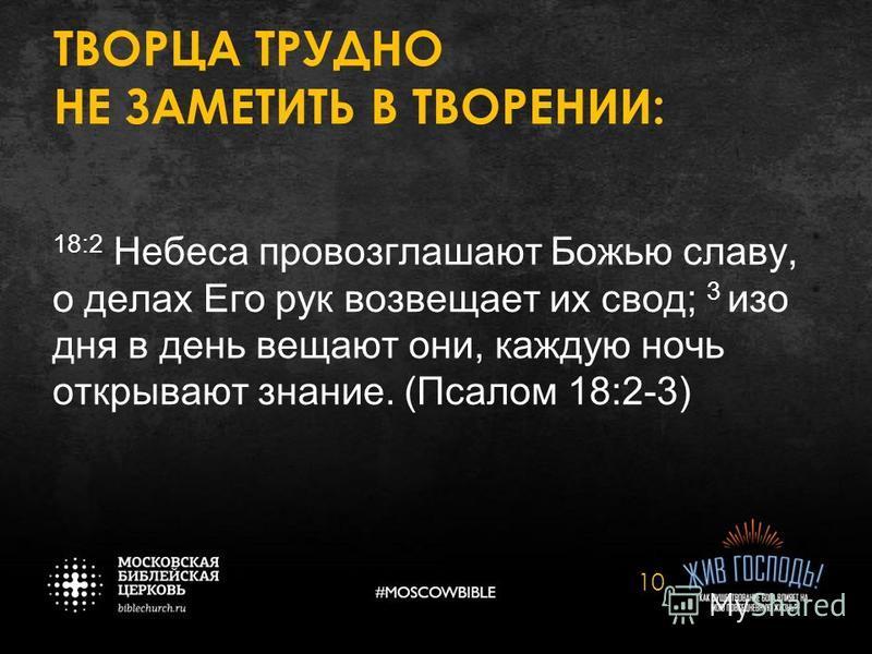 ТВОРЦА ТРУДНО НЕ ЗАМЕТИТЬ В ТВОРЕНИИ: 18:2 Небеса провозглашают Божью славу, о делах Его рук возвещает их свод; 3 изо дня в день вещают они, каждую ночь открывают знание. (Псалом 18:2-3) 10