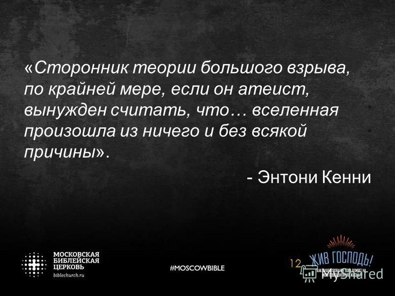 «Сторонник теории большого взрыва, по крайней мере, если он атеист, вынужден считать, что… вселенная произошла из ничего и без всякой причины». - Энтони Кенни 12