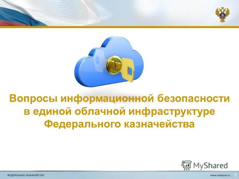 Вопросы информационной безопасности в единой облачной инфраструктуре Федерального казначейства 1