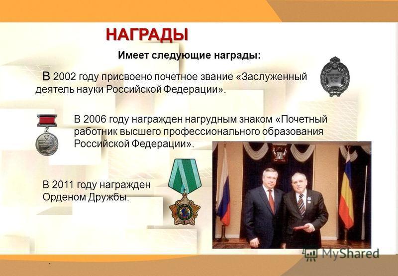 . НАГРАДЫ НАГРАДЫ. В 2002 году присвоено почетное звание «Заслуженный деятель науки Российской Федерации». В 2006 году награжден нагрудным знаком «Почетный работник высшего профессионального образования Российской Федерации». В 2011 году награжден Ор