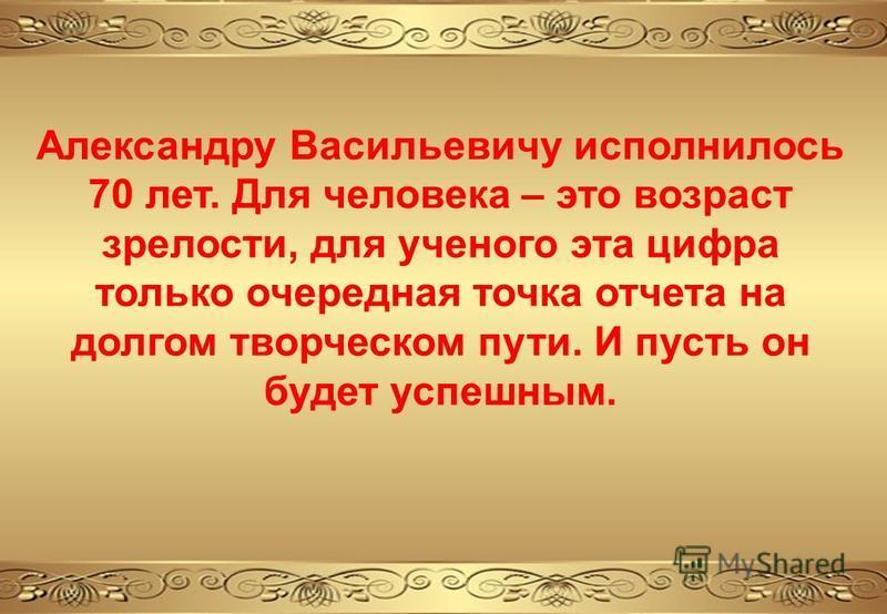 Александру Васильевичу исполнилось 70 лет. Для человека – это возраст зрелости, для ученого эта цифра только очередная точка отчета на долгом творческом пути. И пусть он будет успешным.