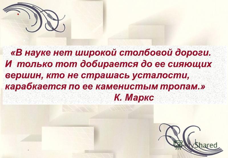 ... «В науке нет широкой столбовой дороги. И только тот добирается до ее сияющих вершин, кто не страшась усталости, карабкается по ее каменистым тропам.» К. Маркс