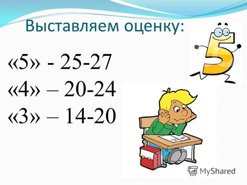 Выставляем оценку: «5» - 25-27 «4» – 20-24 «3» – 14-20