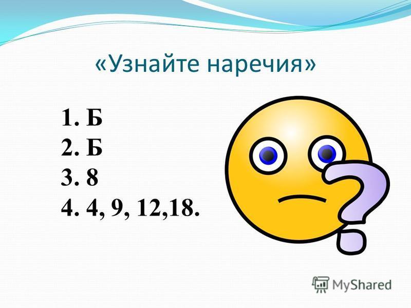 «Узнайте наречия» 1. Б 2. Б 3. 8 4. 4, 9, 12,18.