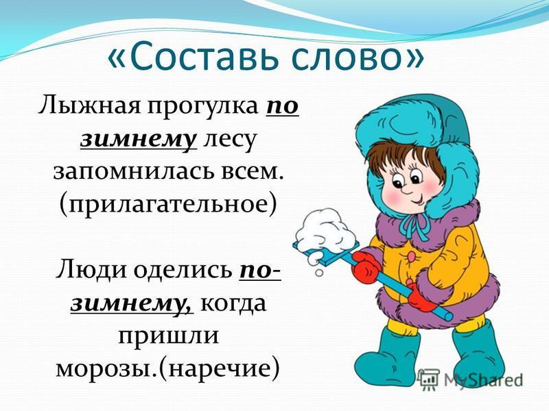 «Составь слово» Лыжная прогулка по зимнему лесу запомнилась всем. (прилагательное) Люди оделись по- зимнему, когда пришли морозы.(наречие)